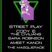 STREET PLAY, CODY & THE CIVILIANS, SARA ROBINSON, AMEET KANON, THE MASQUERADE