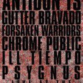 ANTIDONT'S, GUTTER BRAVADO, FORSAKEN WARRIORS, CHROME PUBLIC, ILL TIEMPO, PSYGNUS