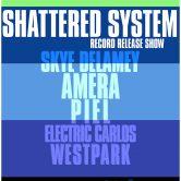 SHATTERED SYSTEM (cd release show), SKYE DELAMEY, AMERA, PIEL, ELECTRIC CARLOS, WEST PARK