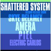 SHATTERED SYSTEM (cd release show), SKYE DELAMEY, AMERA, PIEL, ELECTRIC CARLOS