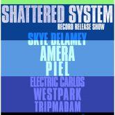 SHATTERED SYSTEM (cd release show), SKYE DELAMEY, AMERA, PIEL, ELECTRIC CARLOS, WEST PARK, TRIPMADAM