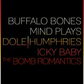 BUFFALO BONES, MIND PLAYS, DOLE HUMPHRIES, ICKY BABY, THE BOMB ROMANTICS