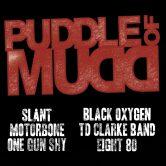 PUDDLE OF MUDD, SLANT, BLACK OXYGEN, MOTORBONE, TD CLARKE BAND, ONE GUN SHY, EIGHT80