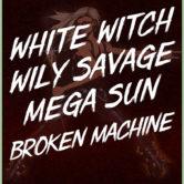 WHITE WITCH, WILY SAVAGE, MEGA SUN, BROKEN MACHINE