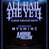 ALL HAIL THE YETI : Album Release Show + HYVMINE, A MIRROR HOLLOW